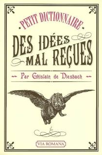 Petit dictionnaire des idées mal reçues - Ghislain deDiesbach