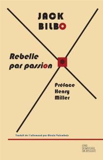 Rebelle par passion : une vie pour l'aventure : suivi d'une correspondance inédite entre Jack Bilbo et Henry Miller - JackBilbo