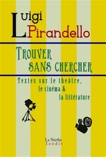 Trouver sans chercher : textes sur le théâtre, le cinéma et la littérature - LuigiPirandello