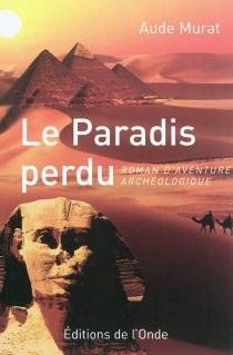 Le paradis perdu : roman d'aventure archéologique - AudeMurat