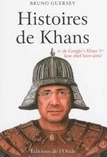 Histoire de Khans : et de Gengiv's Khan Ier leur chef bien-aimé - BrunoGuersey