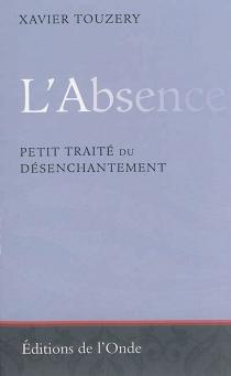 L'absence : petit traité du désenchantement - XavierTouzery