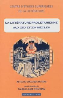 La littérature prolétarienne aux XIXe et XXe siècles : actes du colloque de Sens -