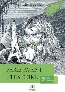 Paris avant l'histoire : romans préhistoriques - ÉlieBerthet