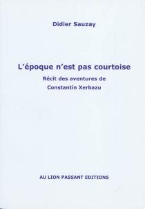 L'époque n'est pas courtoise : récit des aventures de Constantin Xerbazu - DidierSauzay