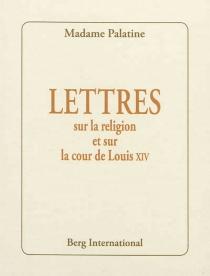 Lettres sur la religion et sur la cour de Louis XIV - Charlotte Elisabeth de BavièreOrléans