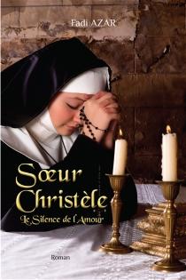 Soeur Christèle : le silence de l'amour - Fadi A.Azar