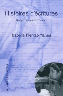 Histoires d'écritures : voyage en ateliers d'écriture - IsabelleMercat-Maheu