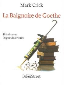 La baignoire de Goethe : bricoler avec les grands écrivains - MarkCrick
