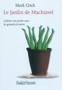 Le jardin de Machiavel : cultiver son jardin avec les grands écrivains - MarkCrick