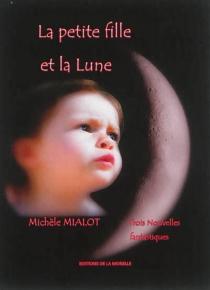 La petite fille et la Lune : trois nouvelles fantastiques - MichèleMialot