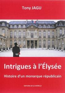 Intrigues à l'Elysée : histoire d'un monarque républicain - TonyJagu