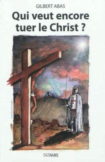 Qui veut encore tuer le Christ ? - GilbertAbas