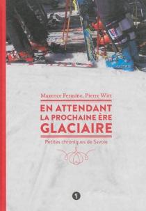 En attendant la prochaine ère glaciaire : petites chroniques de Savoie - MaxenceFermine