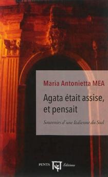 Agata était assise, et pensait : souvenirs d'une Italienne du Sud - Maria AntoniettaMea