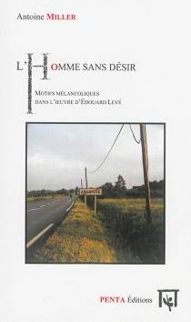 L'homme sans désir : motifs mélancoliques dans l'oeuvre d'Edouard Levé - AntoineMiller