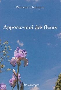 Apporte-moi des fleurs - PierretteChampon