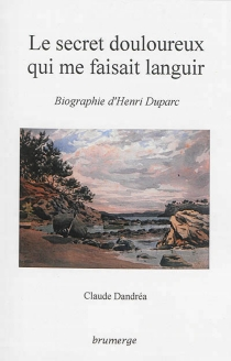 Le secret douloureux qui me faisait languir : biographie d'Henri Duparc - Claude Dandréa