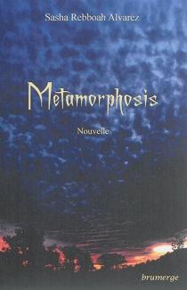 Metamorphosis : nouvelle - SashaRebboah Alvarez