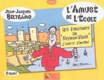 L'amusé de l'école : les aventures de Raymon'école, l'instit d'antan - Jean-JacquesBeltramo
