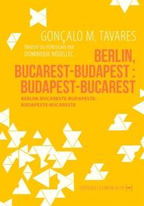Berlim, Bucareste-Budapeste : Budapeste-Bucareste| Berlin, Bucarest-Budapest : Budapest-Bucarest - Gonçalo M.Tavares