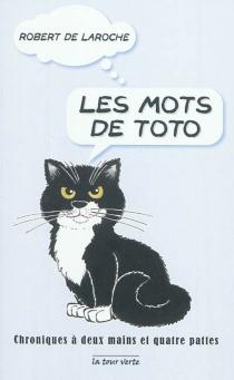 Les mots de Toto : chroniques à deux mains et à quatre pattes, 2002-2011 - Robert deLaroche