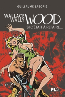 Wallace Wally Wood : si c'était à refaire - Guillaume Laborie