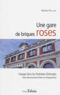 Une gare de briques roses : voyage dans les Pyrénées-Orientales : avec des écrivains d'hier et d'aujourd'hui - MichelWallon