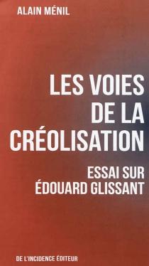 Les voies de la créolisation : essai sur Edouard Glissant - AlainMenil