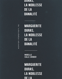 Marguerite Duras, la noblesse de la banalité - MireilleCalle-Gruber