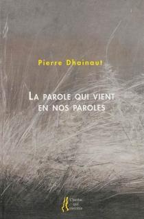 La parole qui vient en nos paroles : autobiographie critique - PierreDhainaut