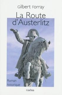 La route d'Austerlitz : roman historique - GilbertForray