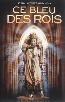 Ce bleu des rois : roman historique - Jean-JacquesHubinois