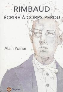 Rimbaud : écrire à corps perdu - AlainPoirier