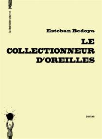 Le collectionneur d'oreilles : petit roman, ou intermède prolongé - EstebanBedoya
