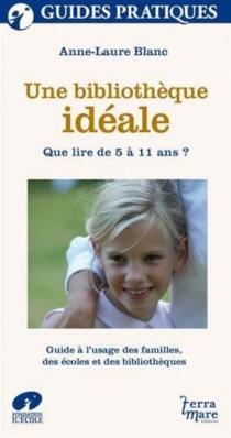 Une bibliothèque idéale : que lire de 5 à 11 ans ? : guide à l'usage des familles, des écoles et des bibliothèques - Anne-LaureBlanc