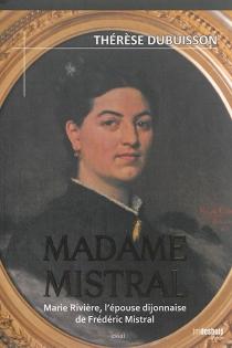 Madame Mistral : Marie Rivière, l'épouse dijonnaise de Frédéric Mistral : essai - ThérèseDubuisson
