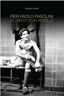 Pier Paolo Pasolini : le geste d'un rebelle - LaurentLasne