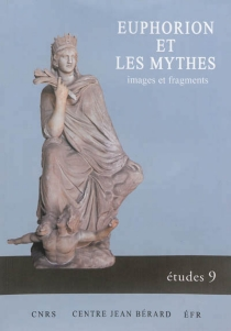 Euphorion et les mythes : images et fragments : actes du colloque international, Lyon, 19-20 janvier 2012 -