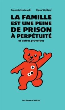 La famille est une peine de prison à perpétuité : et autres proverbes - FrançoisSzabowski