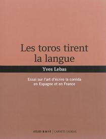 Les toros tirent la langue : essai sur l'art d'écrire la corrida en Espagne et en France - YvesLebas