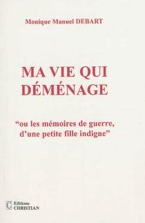 Ma vie qui déménage ou Les mémoires de guerre d'une petite fille indigne - MoniqueMoërdès Debart