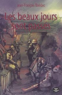 Les beaux jours sont passés : il y a cent ans, la Grande Guerre - Jean-FrançoisBoedec