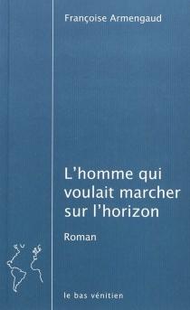 L'homme qui voulait marcher sur l'horizon - FrançoiseArmengaud