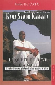 La quête du rêve d'absolu : recréer le monde, pénétrer l'infini, mesurer le néant : une réflexion critique sur l'oeuvre de Kama Sywor Kamanda - IsabelleCata