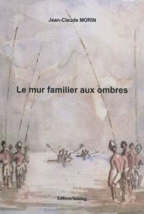 Le mur familier aux ombres - Jean-ClaudeMorin