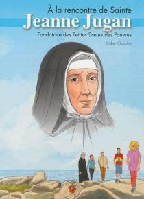 A la rencontre de sainte Jeanne Jugan : fondatrice des Petites soeurs des pauvres - DidierChardez