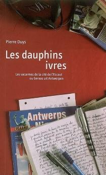 Les dauphins ivres : les vacarmes de la cité de l'Escaut ou Gerras uit Antwerpen - PierreDuys