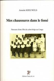 Mes chaussures dans le fossé : parcours d'une fille de colon belge au Congo - AnnetteElens-Kreuwels