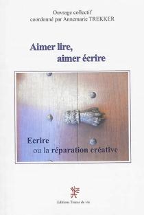 Aimer lire, aimer écrire  Suivi de Ecrire ou La réparation créatrice -